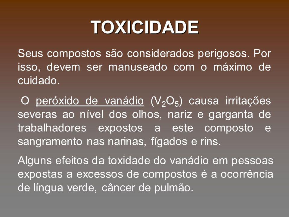 TOXICIDADE Seus compostos são considerados perigosos. Por isso, devem ser manuseado com o máximo de cuidado.