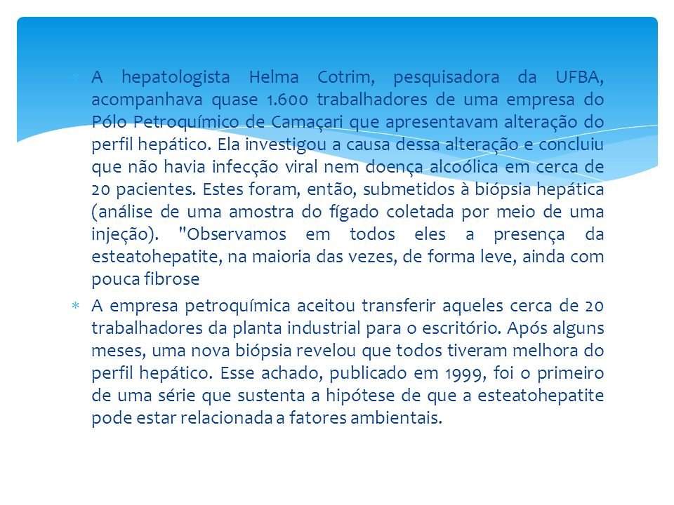 A hepatologista Helma Cotrim, pesquisadora da UFBA, acompanhava quase 1.600 trabalhadores de uma empresa do Pólo Petroquímico de Camaçari que apresentavam alteração do perfil hepático. Ela investigou a causa dessa alteração e concluiu que não havia infecção viral nem doença alcoólica em cerca de 20 pacientes. Estes foram, então, submetidos à biópsia hepática (análise de uma amostra do fígado coletada por meio de uma injeção). Observamos em todos eles a presença da esteatohepatite, na maioria das vezes, de forma leve, ainda com pouca fibrose