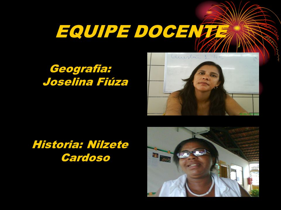 EQUIPE DOCENTE Geografia: Joselina Fiúza Historia: Nilzete Cardoso