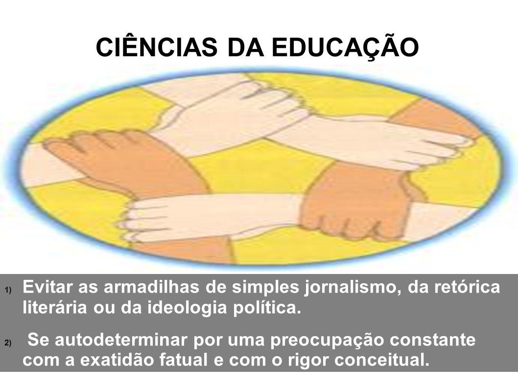CIÊNCIAS DA EDUCAÇÃO Evitar as armadilhas de simples jornalismo, da retórica literária ou da ideologia política.