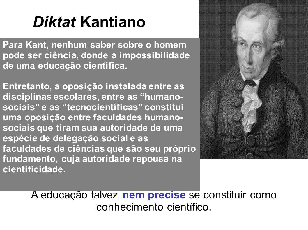 Diktat Kantiano Para Kant, nenhum saber sobre o homem pode ser ciência, donde a impossibilidade de uma educação cientifica.