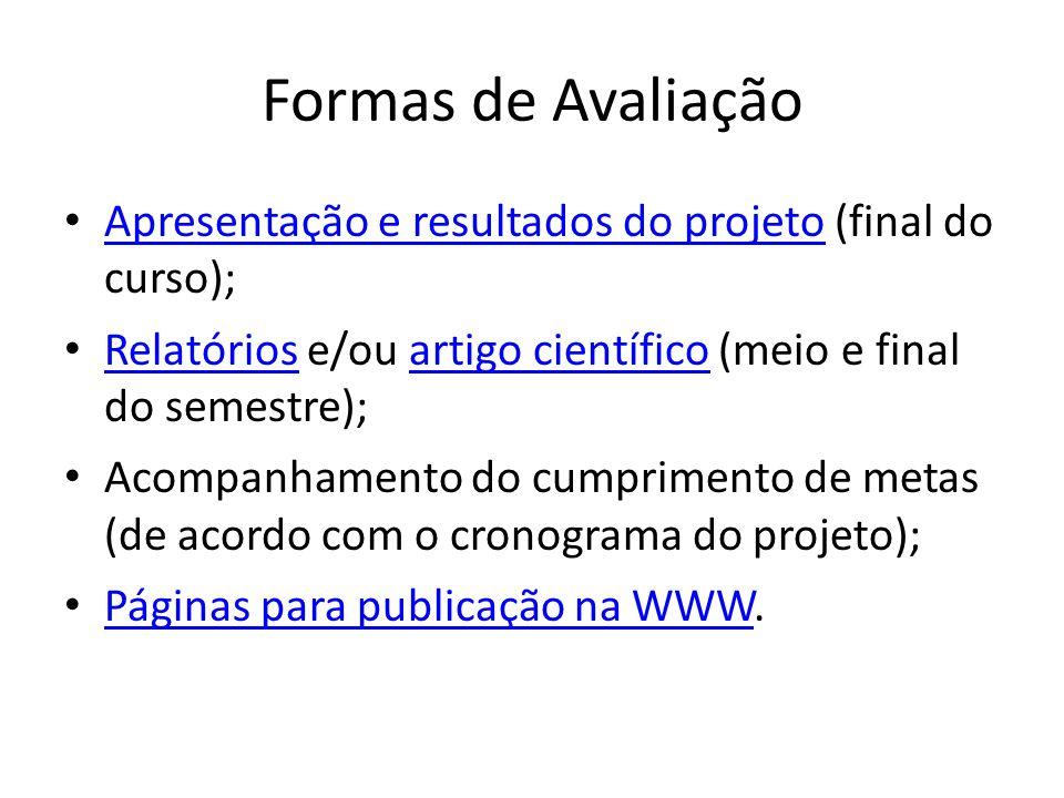 Formas de Avaliação Apresentação e resultados do projeto (final do curso); Relatórios e/ou artigo científico (meio e final do semestre);