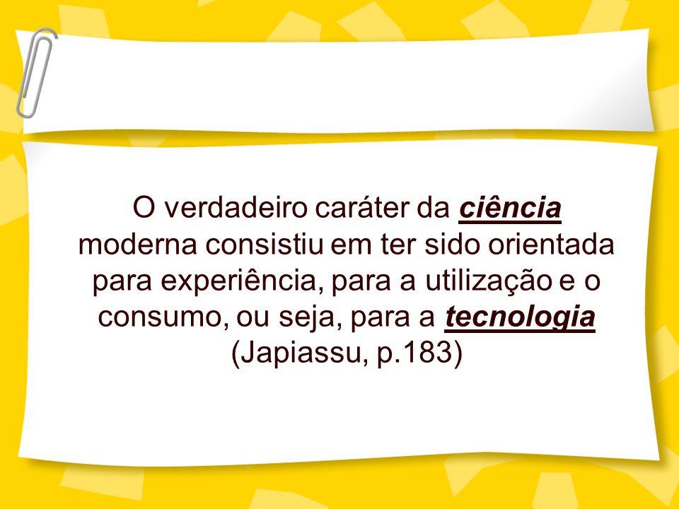 O verdadeiro caráter da ciência moderna consistiu em ter sido orientada para experiência, para a utilização e o consumo, ou seja, para a tecnologia (Japiassu, p.183)