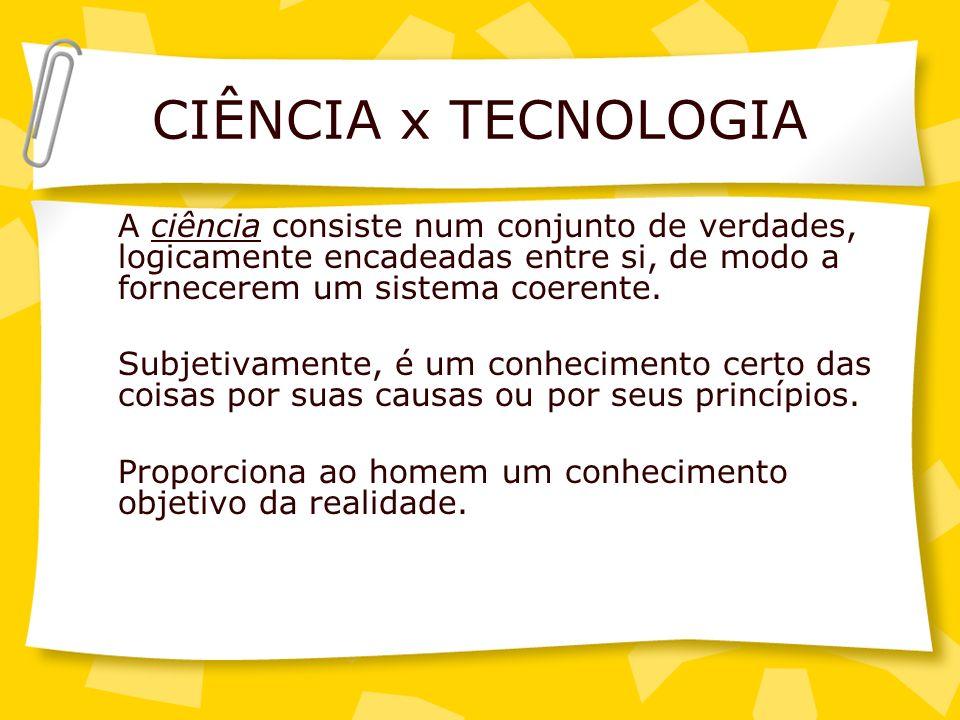 CIÊNCIA x TECNOLOGIA A ciência consiste num conjunto de verdades, logicamente encadeadas entre si, de modo a fornecerem um sistema coerente.