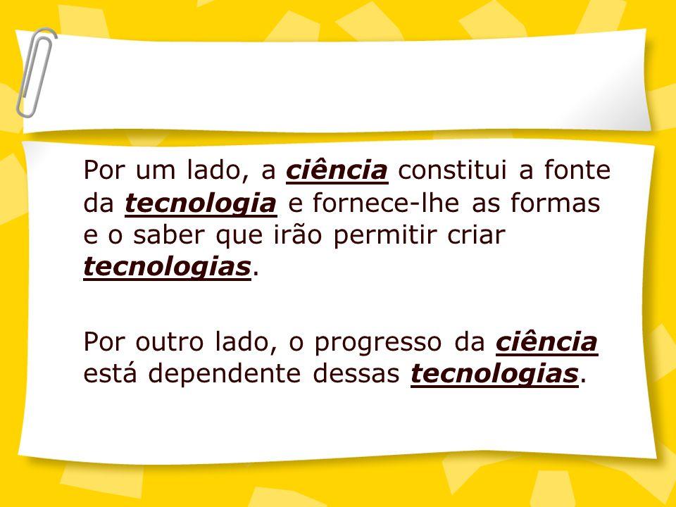 Por um lado, a ciência constitui a fonte da tecnologia e fornece-lhe as formas e o saber que irão permitir criar tecnologias.
