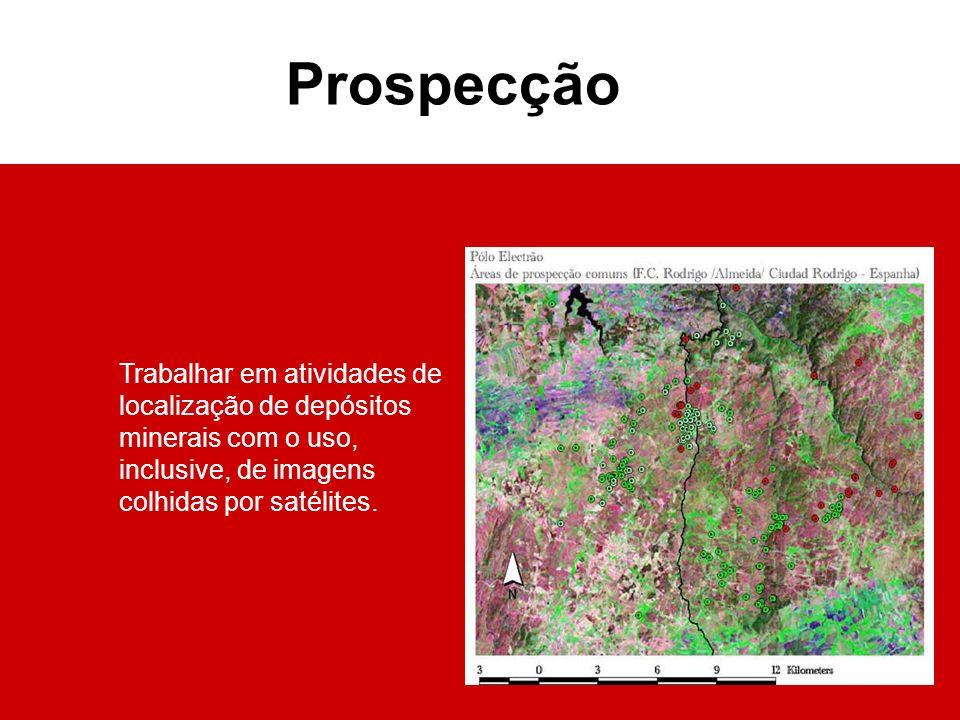 Prospecção Trabalhar em atividades de localização de depósitos minerais com o uso, inclusive, de imagens colhidas por satélites.