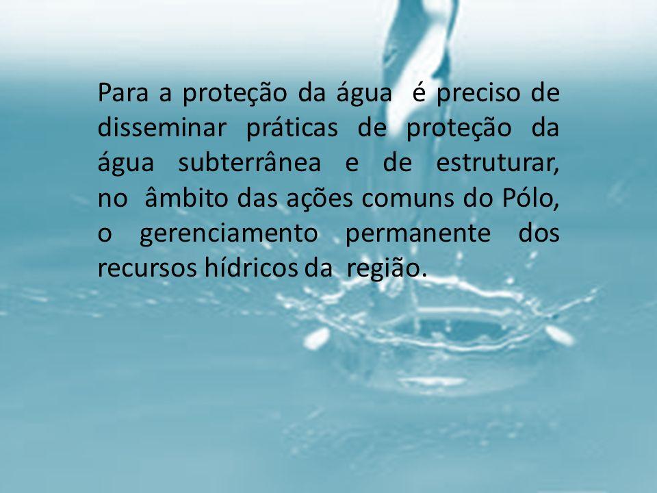 Para a proteção da água é preciso de disseminar práticas de proteção da água subterrânea e de estruturar, no âmbito das ações comuns do Pólo, o gerenciamento permanente dos recursos hídricos da região.