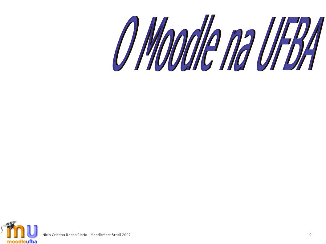 O Moodle na UFBA Nicia Cristina Rocha Riccio - MoodleMoot Brasil 2007