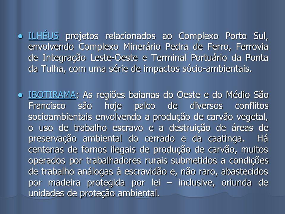 ILHÉUS projetos relacionados ao Complexo Porto Sul, envolvendo Complexo Minerário Pedra de Ferro, Ferrovia de Integração Leste-Oeste e Terminal Portuário da Ponta da Tulha, com uma série de impactos sócio-ambientais.