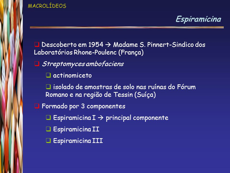 MACROLÍDEOS Espiramicina. Descoberto em 1954  Madame S. Pinnert-Sindico dos Laboratórios Rhone-Poulenc (França)