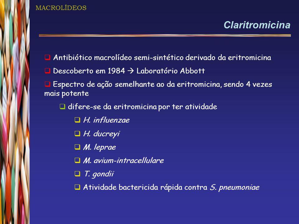 MACROLÍDEOS Claritromicina. Antibiótico macrolídeo semi-sintético derivado da eritromicina. Descoberto em 1984  Laboratório Abbott.
