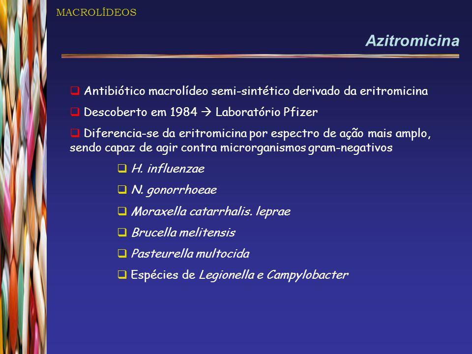 MACROLÍDEOS Azitromicina. Antibiótico macrolídeo semi-sintético derivado da eritromicina. Descoberto em 1984  Laboratório Pfizer.