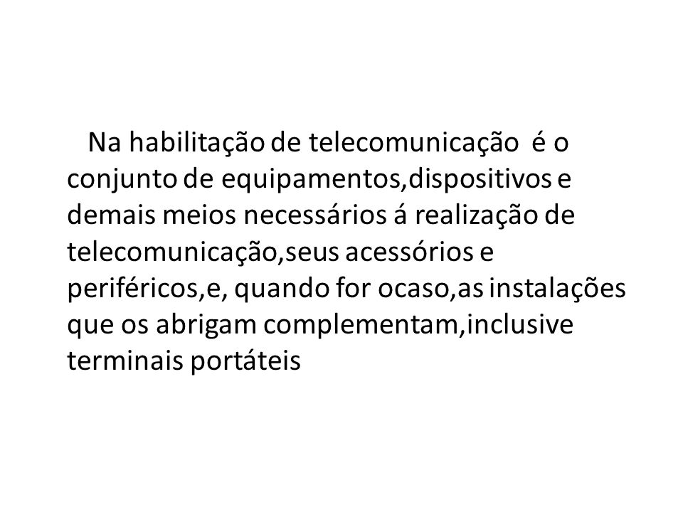 Na habilitação de telecomunicação é o conjunto de equipamentos,dispositivos e demais meios necessários á realização de telecomunicação,seus acessórios e periféricos,e, quando for ocaso,as instalações que os abrigam complementam,inclusive terminais portáteis