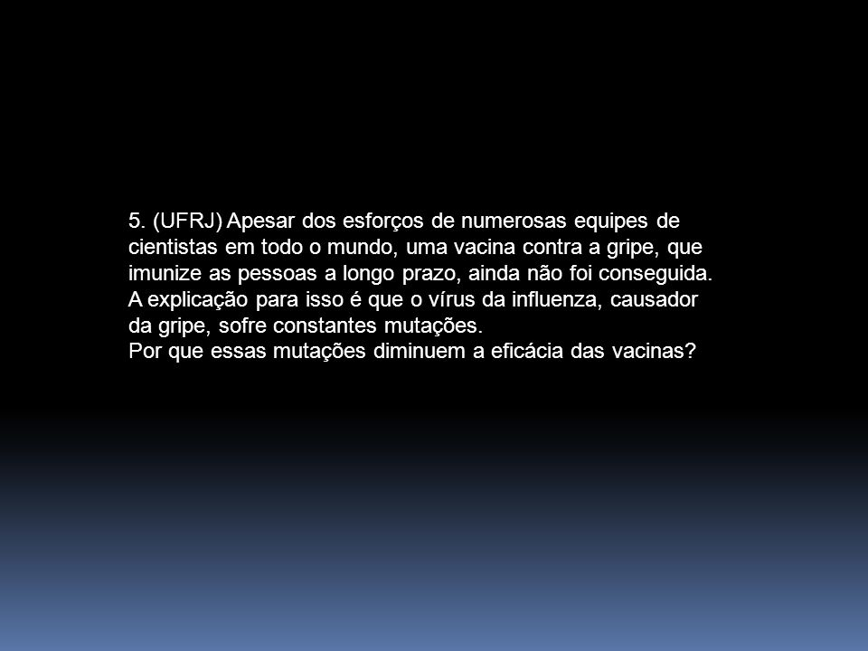 5. (UFRJ) Apesar dos esforços de numerosas equipes de cientistas em todo o mundo, uma vacina contra a gripe, que imunize as pessoas a longo prazo, ainda não foi conseguida. A explicação para isso é que o vírus da influenza, causador da gripe, sofre constantes mutações.
