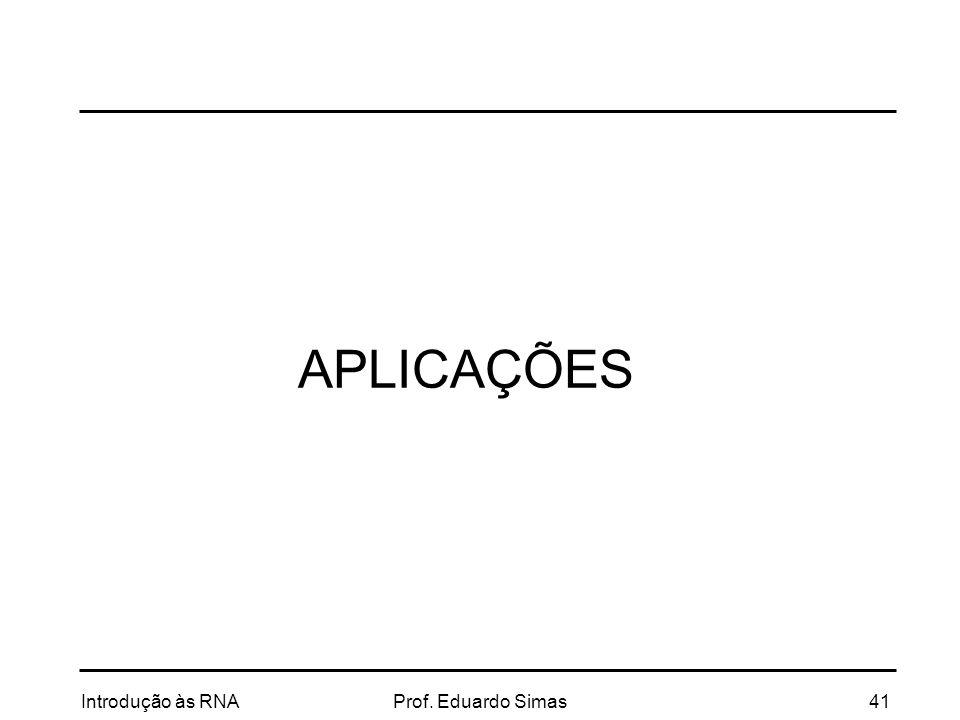 APLICAÇÕES Introdução às RNA Prof. Eduardo Simas 41