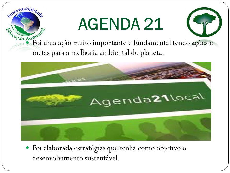 AGENDA 21 Foi uma ação muito importante e fundamental tendo ações e metas para a melhoria ambiental do planeta.