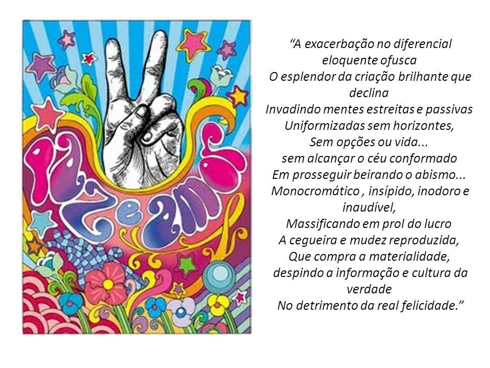 A exacerbação no diferencial eloquente ofusca O esplendor da criação brilhante que declina Invadindo mentes estreitas e passivas Uniformizadas sem horizontes, Sem opções ou vida... sem alcançar o céu conformado Em prosseguir beirando o abismo... Monocromático , insípido, inodoro e inaudível, Massificando em prol do lucro A cegueira e mudez reproduzida, Que compra a materialidade, despindo a informação e cultura da verdade No detrimento da real felicidade.
