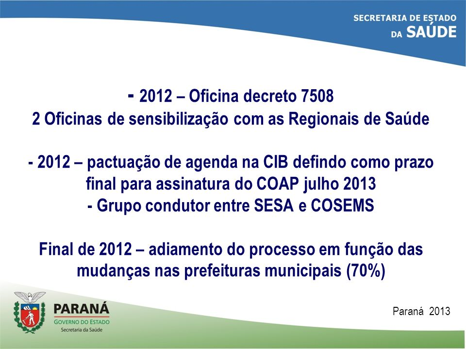 - 2012 – Oficina decreto 7508 2 Oficinas de sensibilização com as Regionais de Saúde - 2012 – pactuação de agenda na CIB defindo como prazo final para assinatura do COAP julho 2013 - Grupo condutor entre SESA e COSEMS Final de 2012 – adiamento do processo em função das mudanças nas prefeituras municipais (70%)