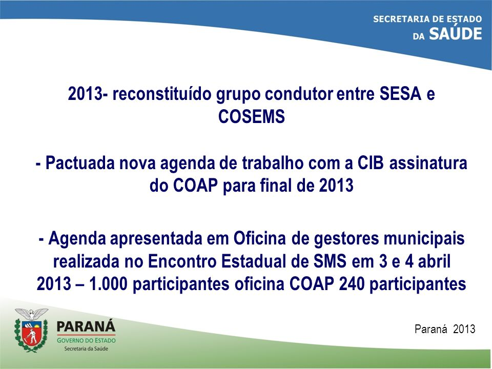 2013- reconstituído grupo condutor entre SESA e COSEMS - Pactuada nova agenda de trabalho com a CIB assinatura do COAP para final de 2013 - Agenda apresentada em Oficina de gestores municipais realizada no Encontro Estadual de SMS em 3 e 4 abril 2013 – 1.000 participantes oficina COAP 240 participantes