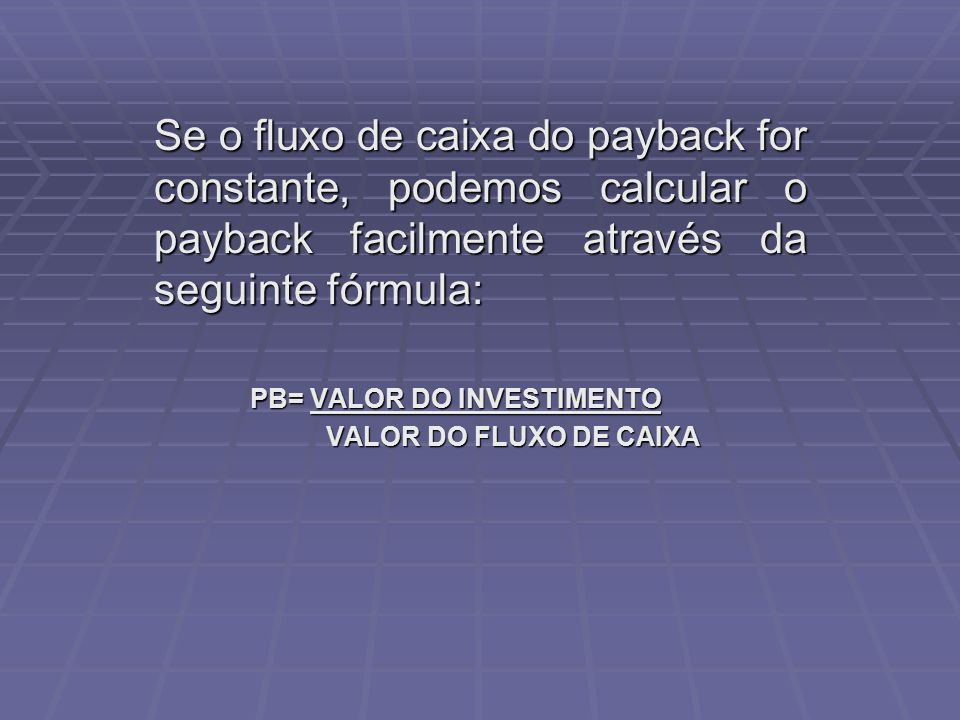 Se o fluxo de caixa do payback for constante, podemos calcular o payback facilmente através da seguinte fórmula: