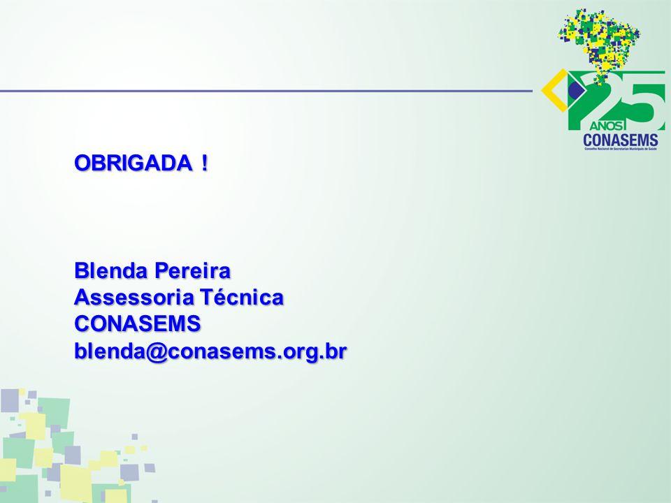 OBRIGADA ! Blenda Pereira Assessoria Técnica CONASEMS blenda@conasems.org.br