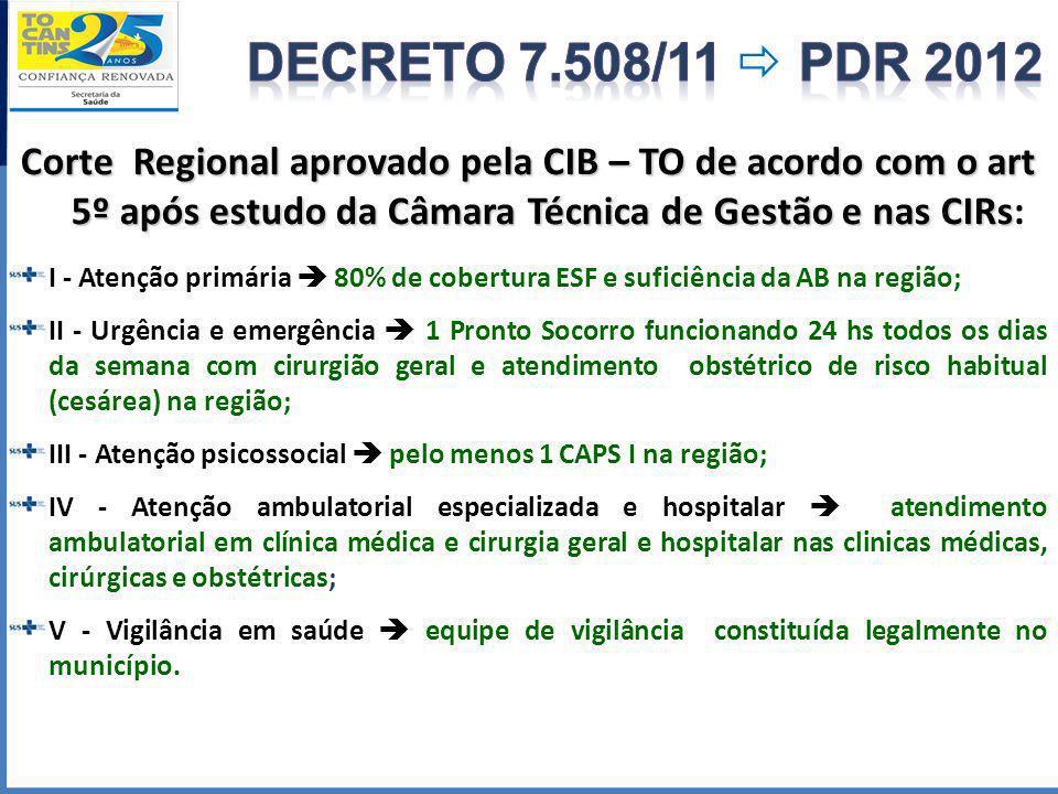 DECRETO 7.508/11  PDR 2012 Corte Regional aprovado pela CIB – TO de acordo com o art 5º após estudo da Câmara Técnica de Gestão e nas CIRs: