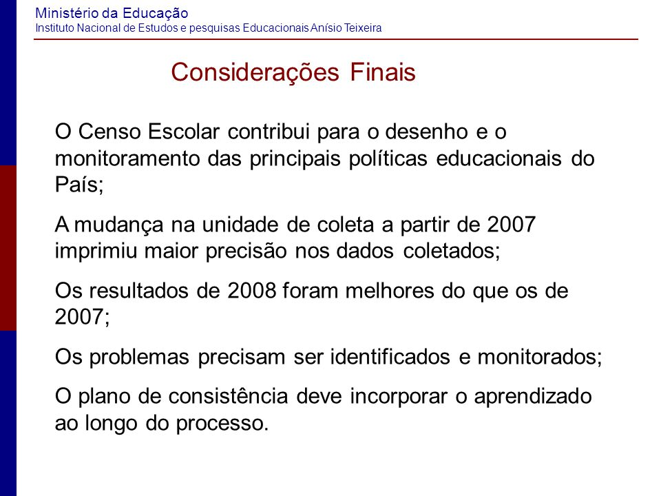 Considerações Finais O Censo Escolar contribui para o desenho e o monitoramento das principais políticas educacionais do País;