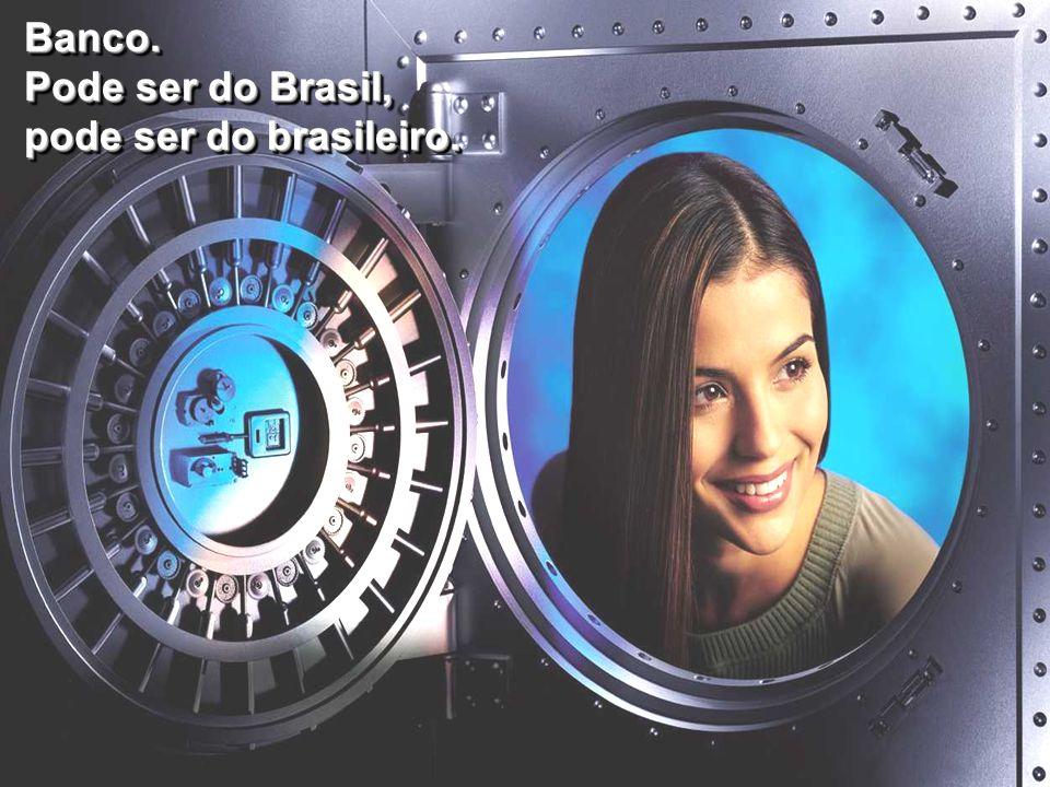 Banco. Pode ser do Brasil, pode ser do brasileiro.