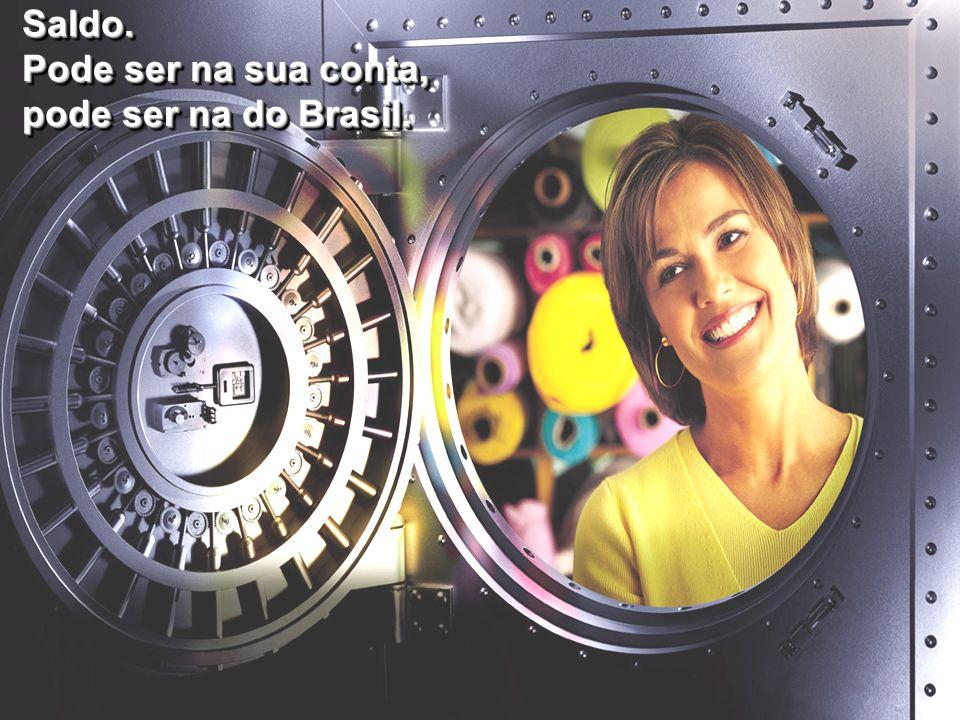 Saldo. Pode ser na sua conta, pode ser na do Brasil.