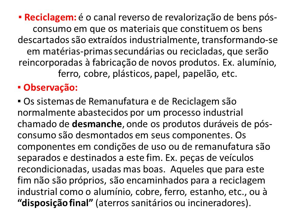 ▪ Reciclagem: é o canal reverso de revalorização de bens pós-consumo em que os materiais que constituem os bens descartados são extraídos industrialmente, transformando-se em matérias-primas secundárias ou recicladas, que serão reincorporadas à fabricação de novos produtos.