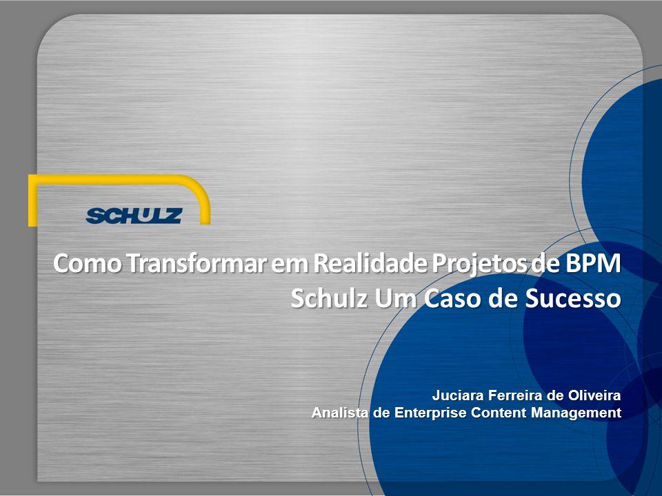 Como Transformar em Realidade Projetos de BPM Schulz Um Caso de Sucesso Juciara Ferreira de Oliveira Analista de Enterprise Content Management