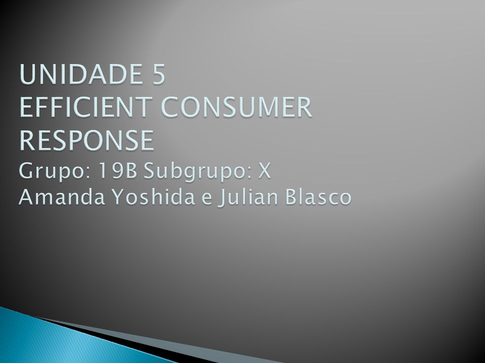 UNIDADE 5 EFFICIENT CONSUMER RESPONSE Grupo: 19B Subgrupo: X Amanda Yoshida e Julian Blasco