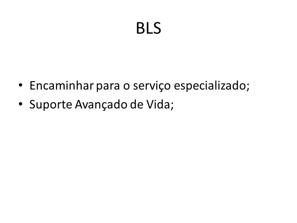 BLS Encaminhar para o serviço especializado; Suporte Avançado de Vida;