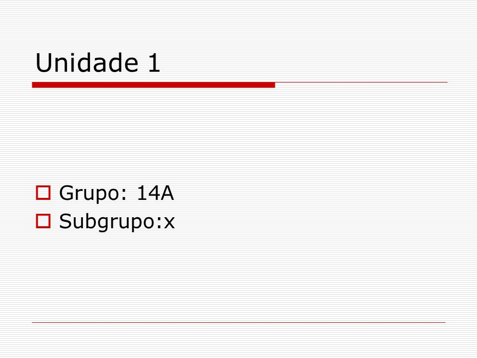 Unidade 1 Grupo: 14A Subgrupo:x