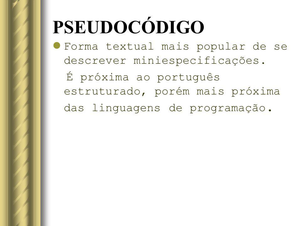 PSEUDOCÓDIGO Forma textual mais popular de se descrever miniespecificações.