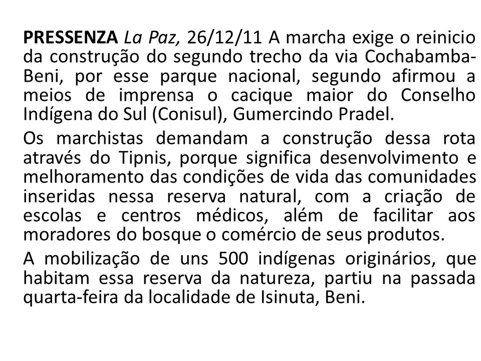 PRESSENZA La Paz, 26/12/11 A marcha exige o reinicio da construção do segundo trecho da via Cochabamba-Beni, por esse parque nacional, segundo afirmou a meios de imprensa o cacique maior do Conselho Indígena do Sul (Conisul), Gumercindo Pradel.