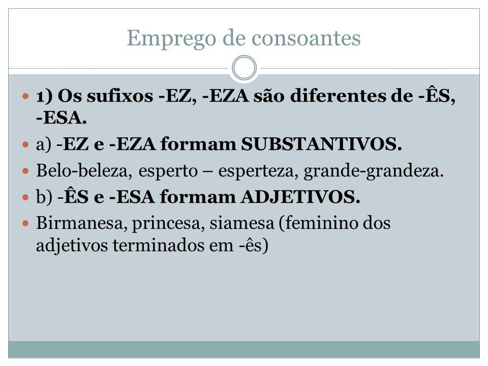 Emprego de consoantes 1) Os sufixos -EZ, -EZA são diferentes de -ÊS, -ESA. a) -EZ e -EZA formam SUBSTANTIVOS.