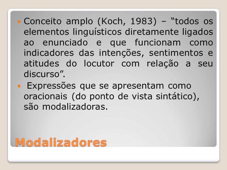 Conceito amplo (Koch, 1983) – todos os elementos linguísticos diretamente ligados ao enunciado e que funcionam como indicadores das intenções, sentimentos e atitudes do locutor com relação a seu discurso .