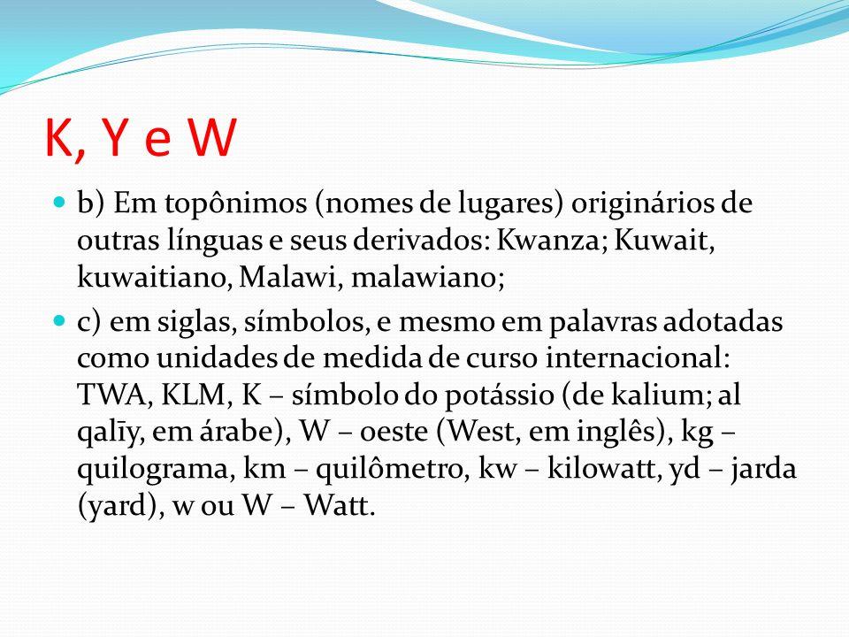 K, Y e W b) Em topônimos (nomes de lugares) originários de outras línguas e seus derivados: Kwanza; Kuwait, kuwaitiano, Malawi, malawiano;