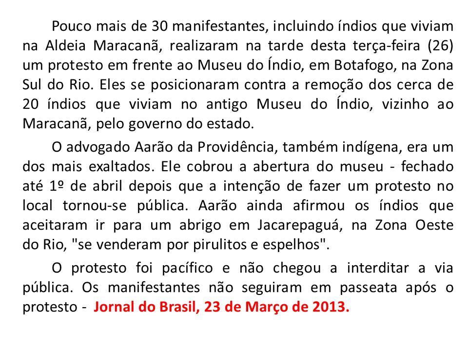 Pouco mais de 30 manifestantes, incluindo índios que viviam na Aldeia Maracanã, realizaram na tarde desta terça-feira (26) um protesto em frente ao Museu do Índio, em Botafogo, na Zona Sul do Rio. Eles se posicionaram contra a remoção dos cerca de 20 índios que viviam no antigo Museu do Índio, vizinho ao Maracanã, pelo governo do estado.