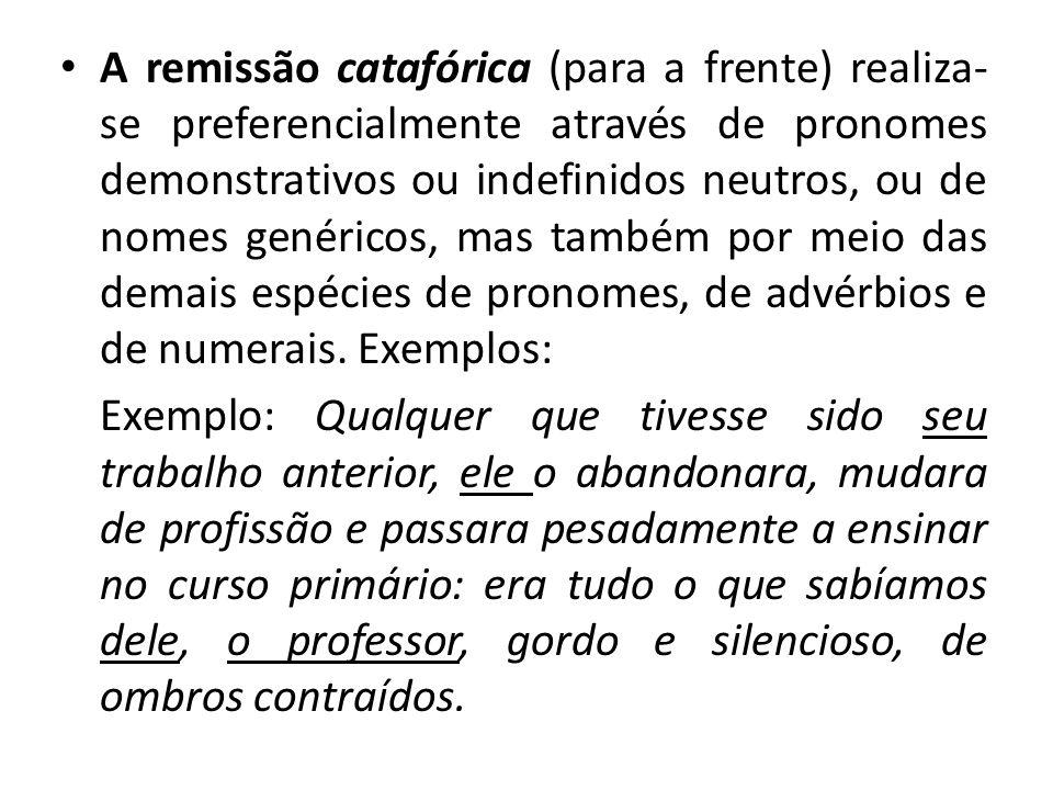 A remissão catafórica (para a frente) realiza-se preferencialmente através de pronomes demonstrativos ou indefinidos neutros, ou de nomes genéricos, mas também por meio das demais espécies de pronomes, de advérbios e de numerais. Exemplos: