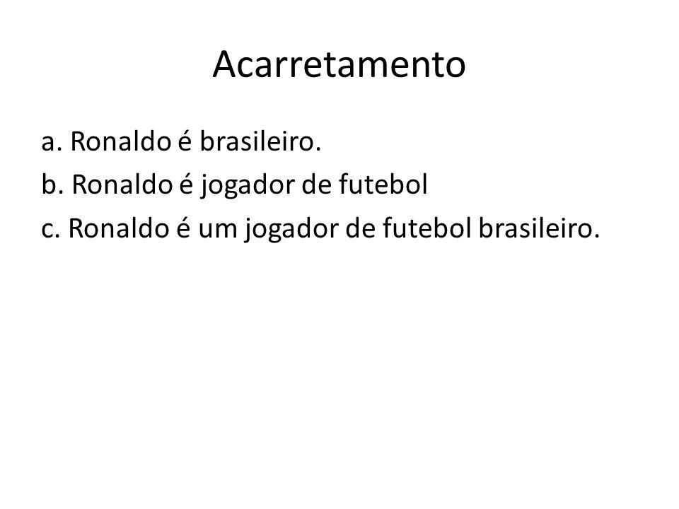 Acarretamento a. Ronaldo é brasileiro. b. Ronaldo é jogador de futebol c.