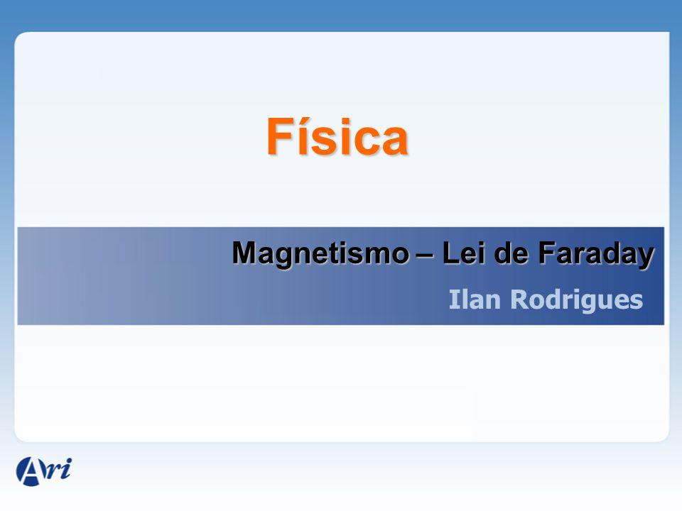 Física Magnetismo – Lei de Faraday Ilan Rodrigues