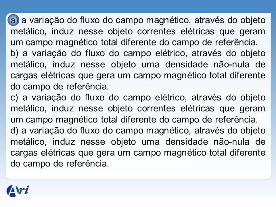 a) a variação do fluxo do campo magnético, através do objeto metálico, induz nesse objeto correntes elétricas que geram um campo magnético total diferente do campo de referência.