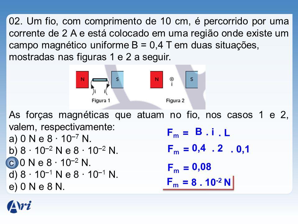 02. Um fio, com comprimento de 10 cm, é percorrido por uma corrente de 2 A e está colocado em uma região onde existe um campo magnético uniforme B = 0,4 T em duas situações,