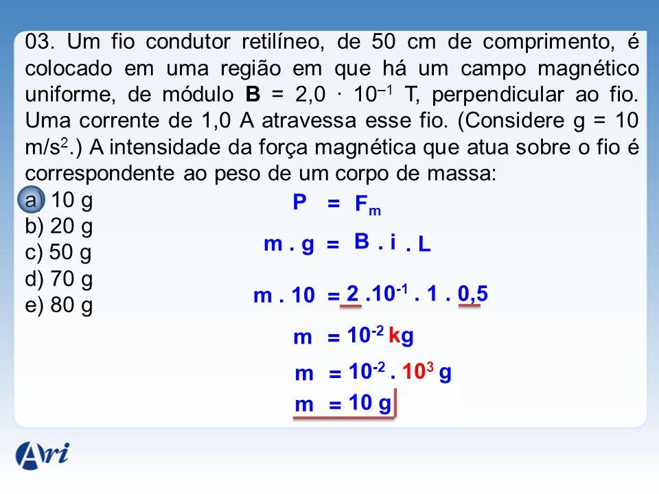 03. Um fio condutor retilíneo, de 50 cm de comprimento, é colocado em uma região em que há um campo magnético uniforme, de módulo B = 2,0 · 10–1 T, perpendicular ao fio. Uma corrente de 1,0 A atravessa esse fio. (Considere g = 10 m/s2.) A intensidade da força magnética que atua sobre o fio é correspondente ao peso de um corpo de massa: