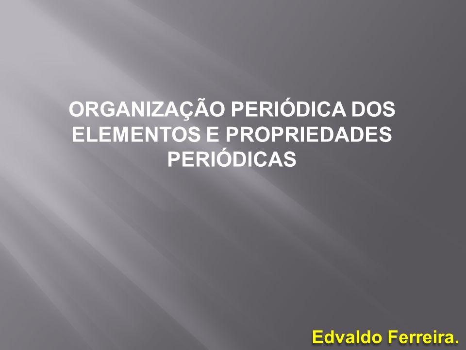 ORGANIZAÇÃO PERIÓDICA DOS ELEMENTOS E PROPRIEDADES PERIÓDICAS