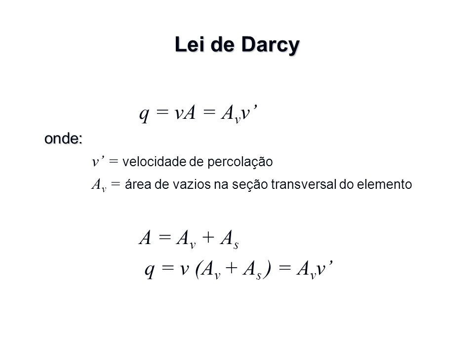 q = vA = Avv' A = Av + As Lei de Darcy q = v (Av + As ) = Avv' onde: