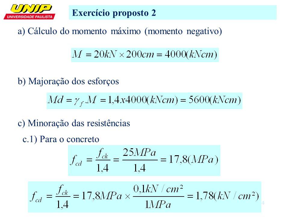 Exercício proposto 2 a) Cálculo do momento máximo (momento negativo) b) Majoração dos esforços. c) Minoração das resistências.