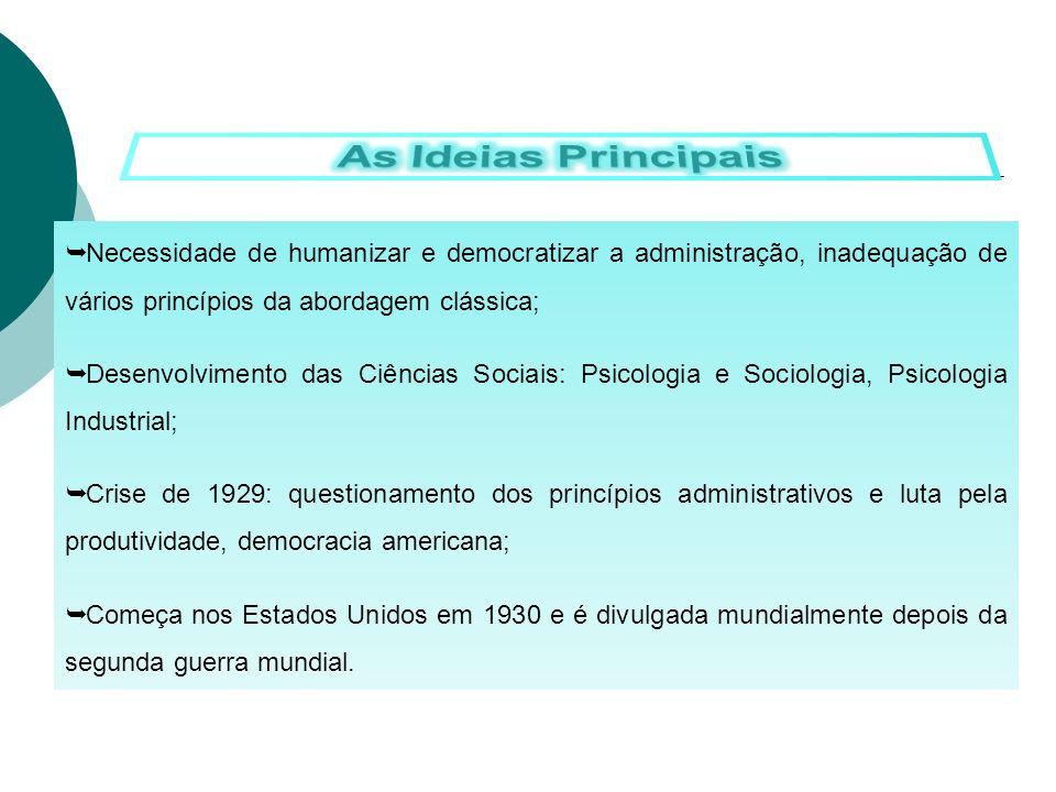 As Ideias Principais Necessidade de humanizar e democratizar a administração, inadequação de vários princípios da abordagem clássica;